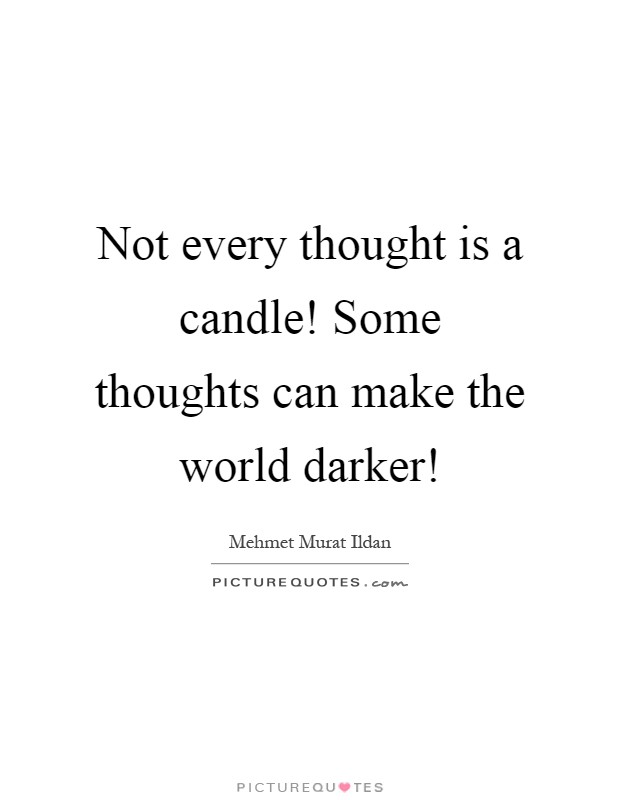 Not every thought is a candle! Some thoughts can make the world darker! Picture Quote #1