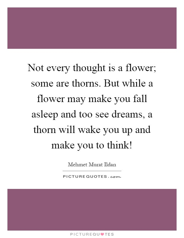 Not every thought is a flower; some are thorns. But while a flower may make you fall asleep and too see dreams, a thorn will wake you up and make you to think! Picture Quote #1