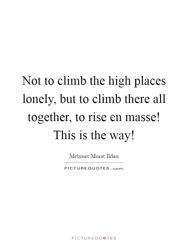 Not to climb the high places lonely, but to climb there all together, to rise en masse! This is the way! Picture Quote #1