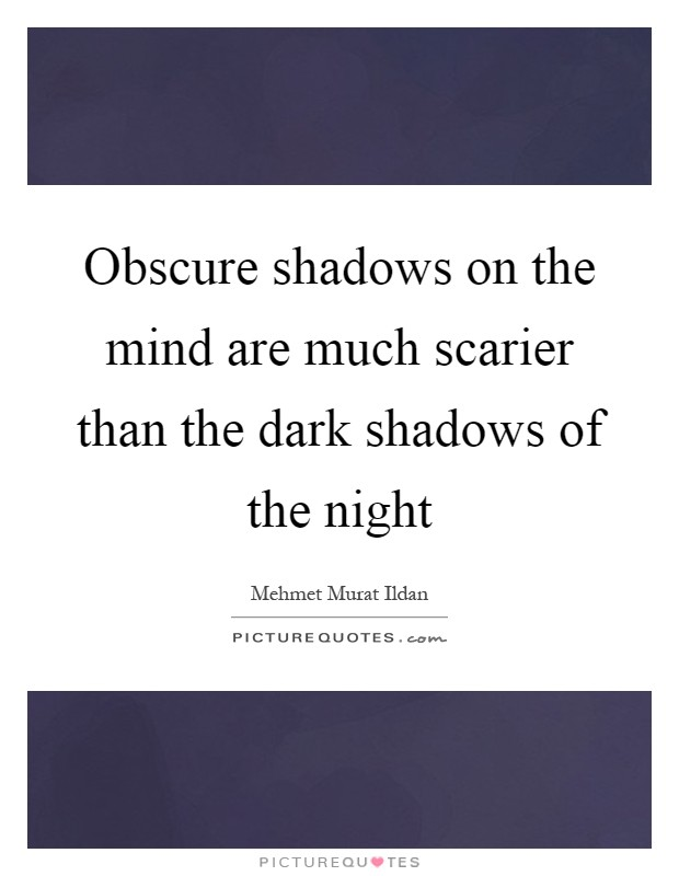 Obscure shadows on the mind are much scarier than the dark shadows of the night Picture Quote #1