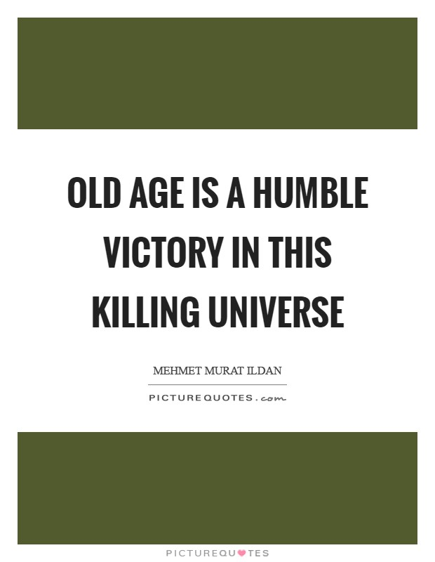 Old age is a humble victory in this killing universe Picture Quote #1