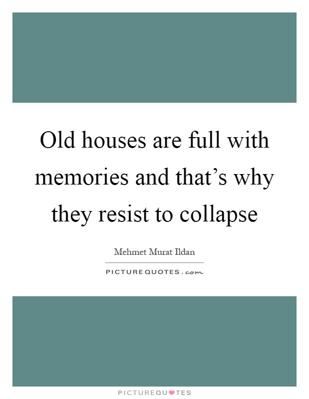 Old houses are full with memories and that's why they resist to collapse Picture Quote #1
