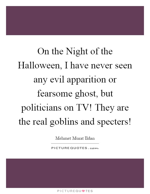 On the Night of the Halloween, I have never seen any evil apparition or fearsome ghost, but politicians on TV! They are the real goblins and specters! Picture Quote #1