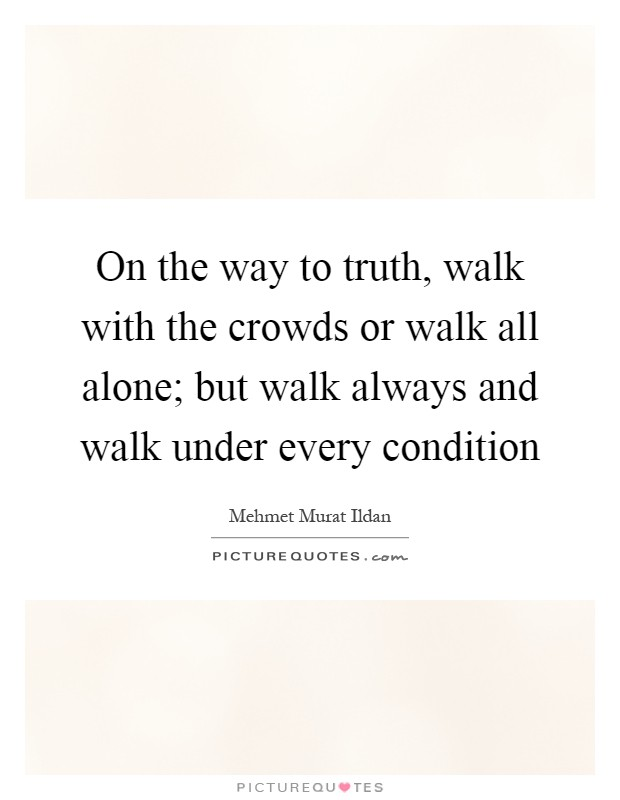 On the way to truth, walk with the crowds or walk all alone; but walk always and walk under every condition Picture Quote #1