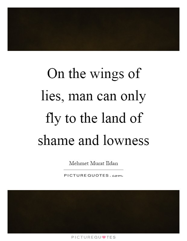 On the wings of lies, man can only fly to the land of shame and lowness Picture Quote #1
