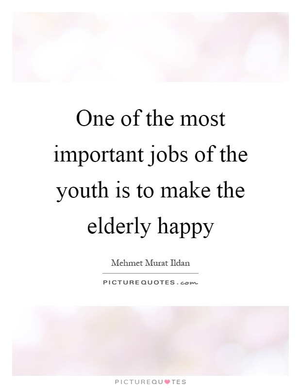 One of the most important jobs of the youth is to make the elderly happy Picture Quote #1