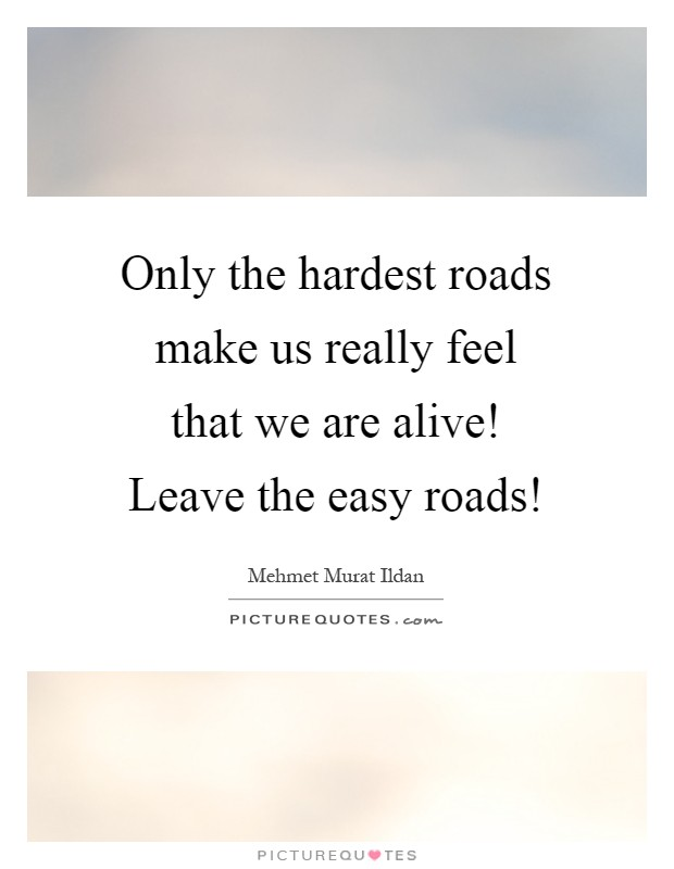 Only the hardest roads make us really feel that we are alive! Leave the easy roads! Picture Quote #1