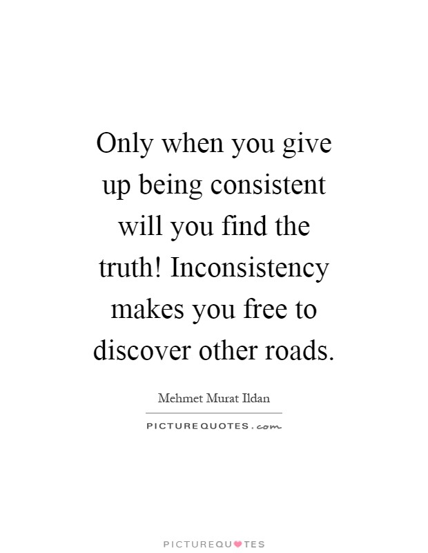 Only when you give up being consistent will you find the truth! Inconsistency makes you free to discover other roads Picture Quote #1