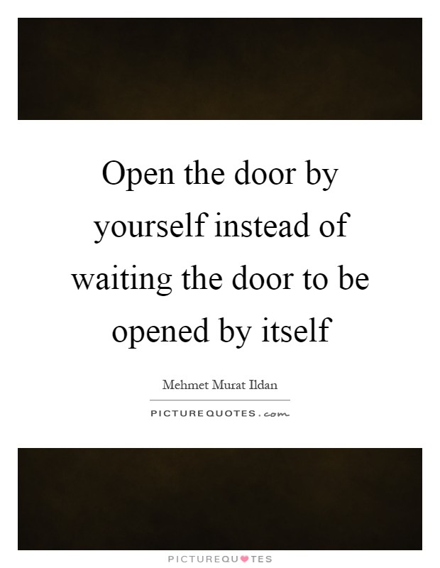 Open the door by yourself instead of waiting the door to be opened by itself Picture Quote #1
