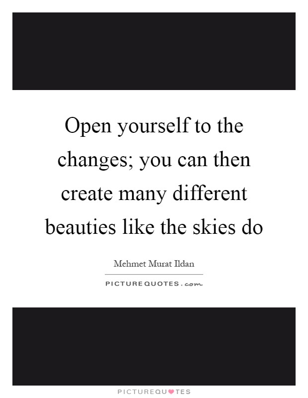 Open yourself to the changes; you can then create many different beauties like the skies do Picture Quote #1