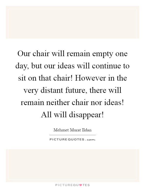 Our chair will remain empty one day, but our ideas will continue to sit on that chair! However in the very distant future, there will remain neither chair nor ideas! All will disappear! Picture Quote #1