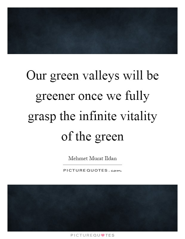 Our green valleys will be greener once we fully grasp the infinite vitality of the green Picture Quote #1