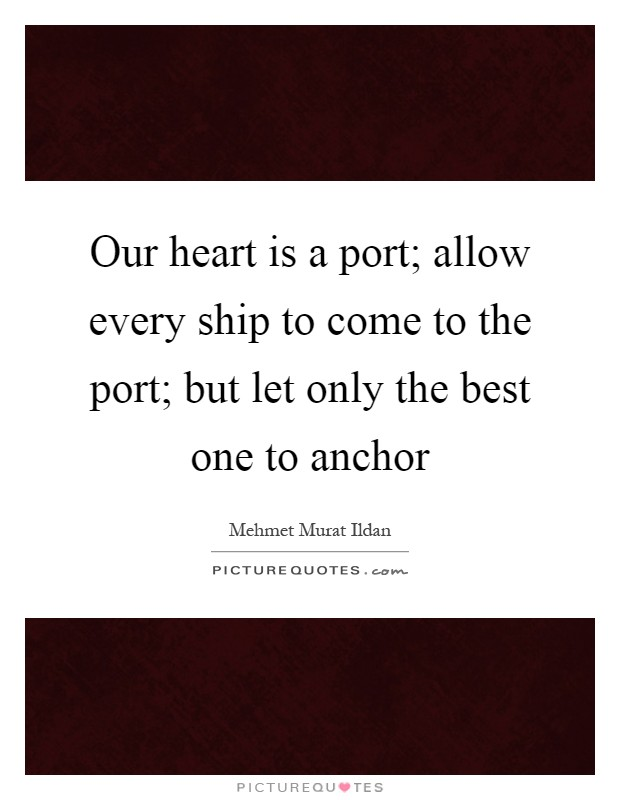 Our heart is a port; allow every ship to come to the port; but let only the best one to anchor Picture Quote #1