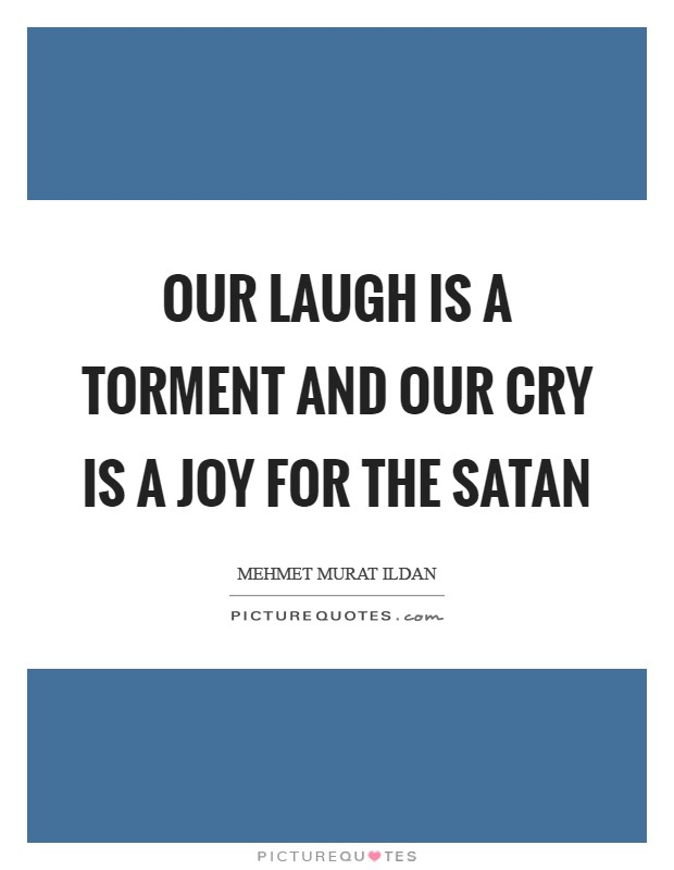 Our laugh is a torment and our cry is a joy for the Satan Picture Quote #1
