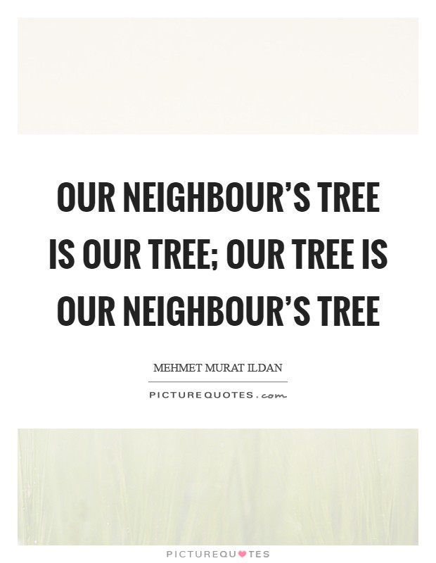Our neighbour's tree is our tree; our tree is our neighbour's tree Picture Quote #1