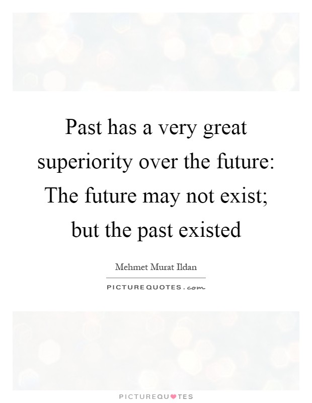 Past has a very great superiority over the future: The future may not exist; but the past existed Picture Quote #1