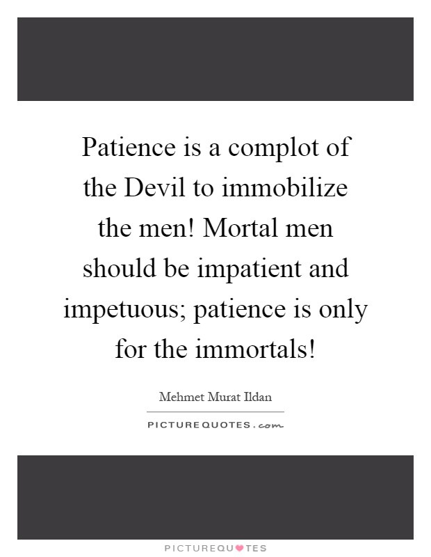 Patience is a complot of the Devil to immobilize the men! Mortal men should be impatient and impetuous; patience is only for the immortals! Picture Quote #1