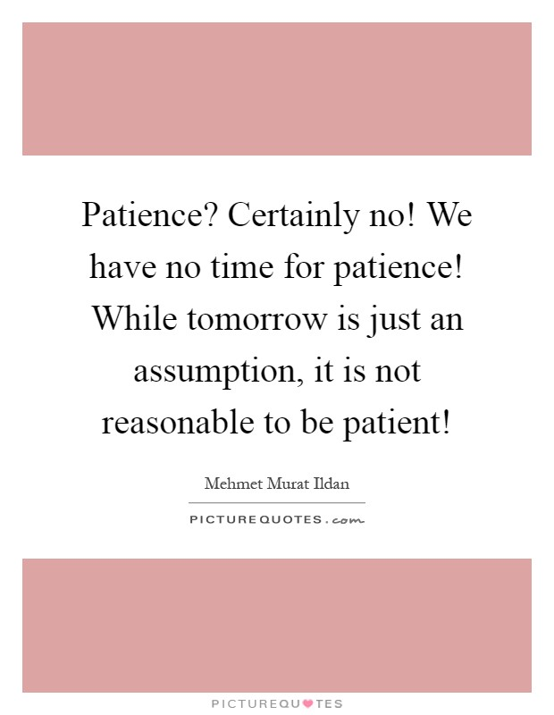 Patience? Certainly no! We have no time for patience! While tomorrow is just an assumption, it is not reasonable to be patient! Picture Quote #1
