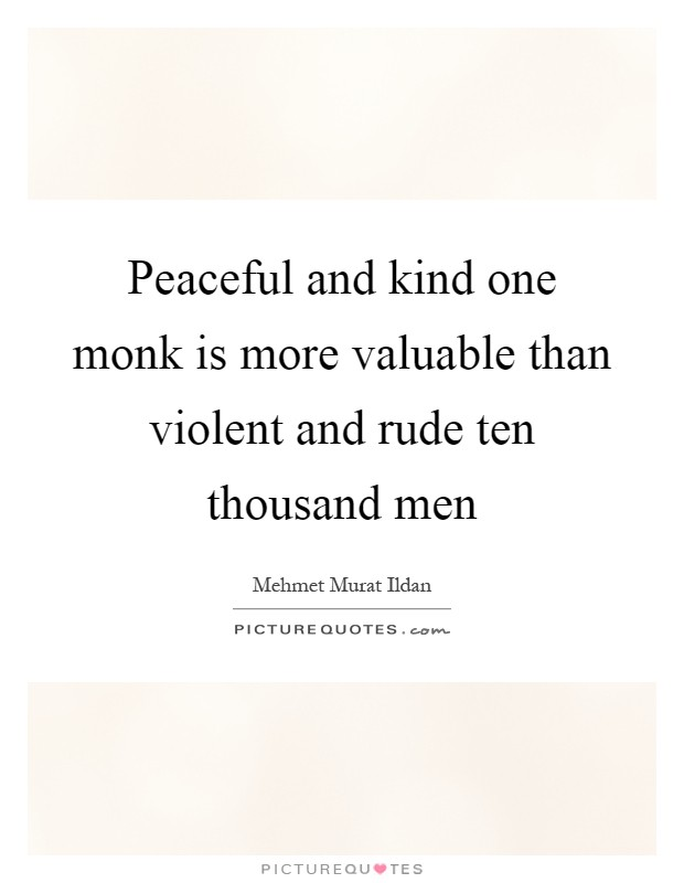 Peaceful and kind one monk is more valuable than violent and rude ten thousand men Picture Quote #1