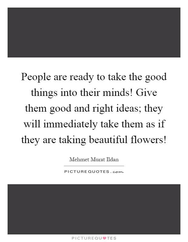 People are ready to take the good things into their minds! Give them good and right ideas; they will immediately take them as if they are taking beautiful flowers! Picture Quote #1