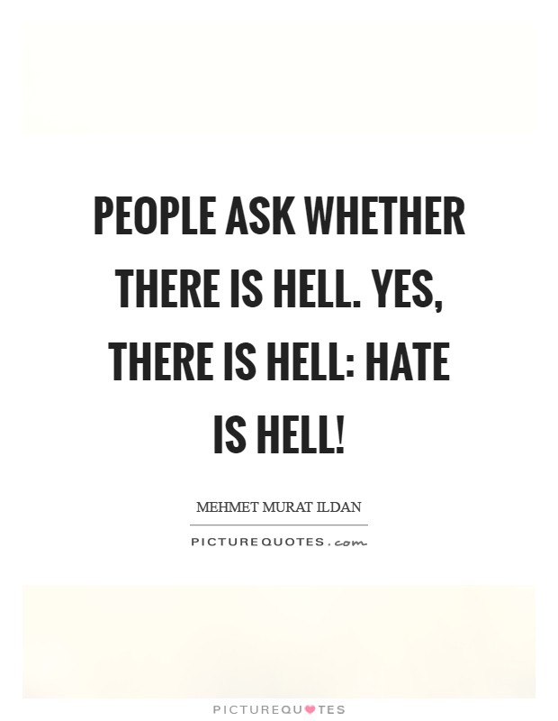 People ask whether there is Hell. Yes, there is Hell: Hate is Hell! Picture Quote #1