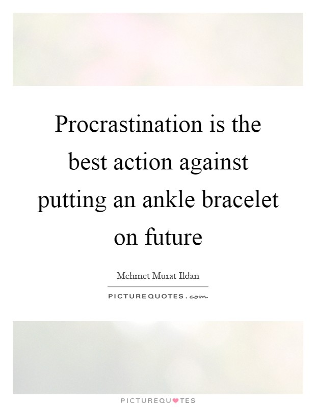 Procrastination is the best action against putting an ankle bracelet on future Picture Quote #1