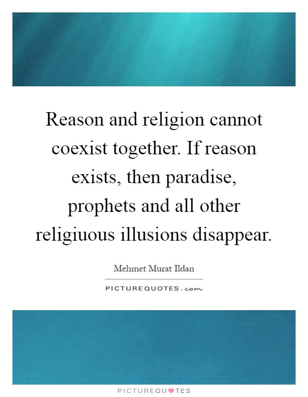 Reason and religion cannot coexist together. If reason exists, then paradise, prophets and all other religiuous illusions disappear Picture Quote #1