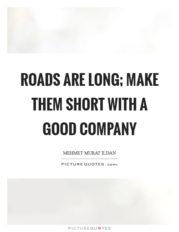 Roads are long; make them short with a good company Picture Quote #1