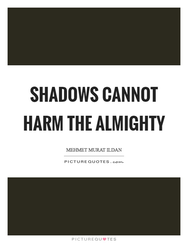 Shadows cannot harm the almighty Picture Quote #1