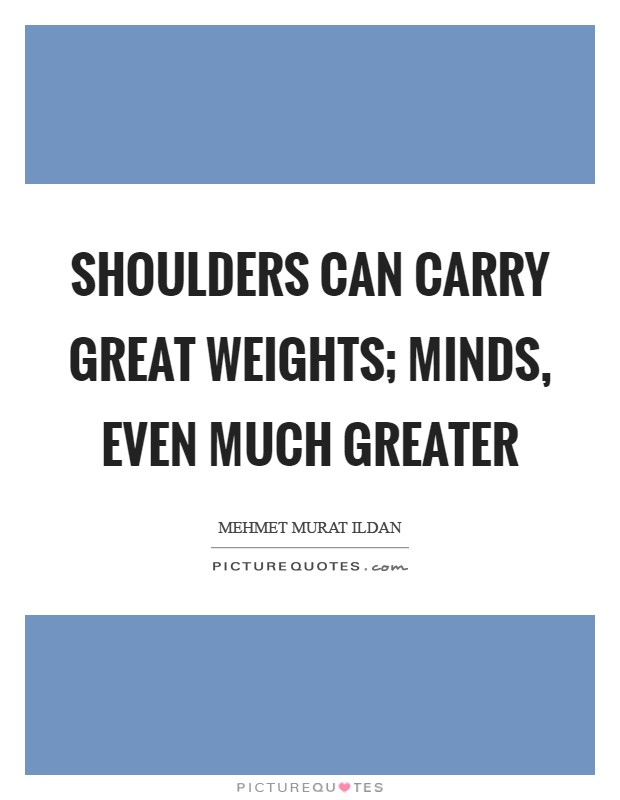 Shoulders can carry great weights; minds, even much greater Picture Quote #1