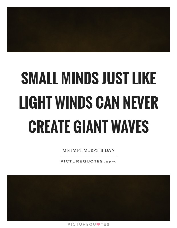 Small minds just like light winds can never create giant waves Picture Quote #1