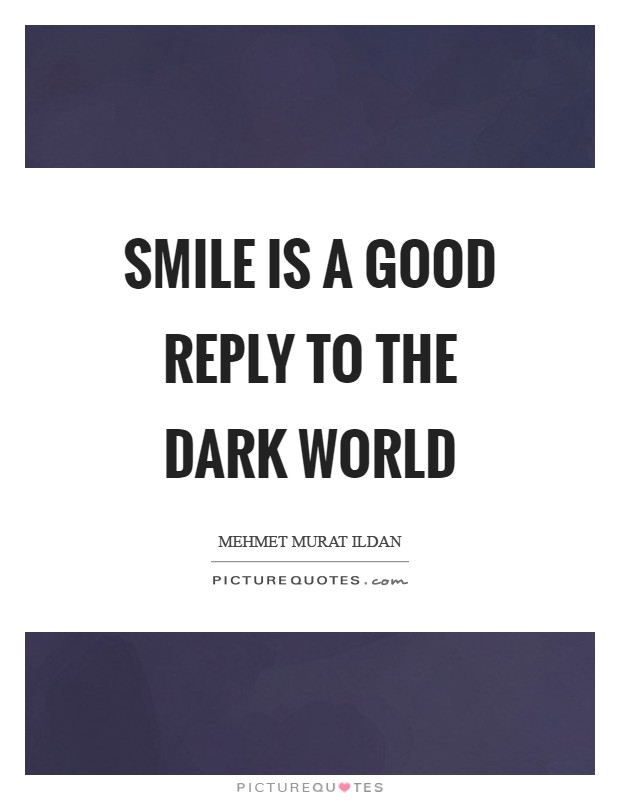 Smile is a good reply to the dark world Picture Quote #1