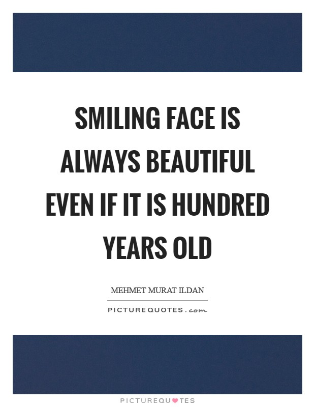 Smiling face is always beautiful even if it is hundred years old Picture Quote #1