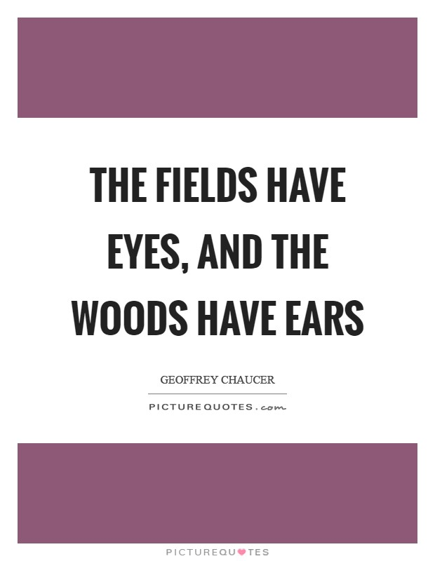The fields have eyes, and the woods have ears Picture Quote #1