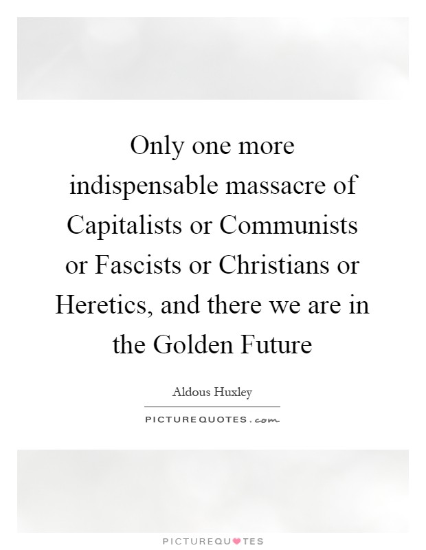 Only one more indispensable massacre of Capitalists or Communists or Fascists or Christians or Heretics, and there we are in the Golden Future Picture Quote #1