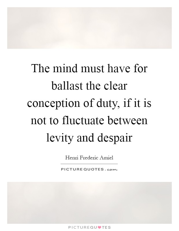 The mind must have for ballast the clear conception of duty, if it is not to fluctuate between levity and despair Picture Quote #1
