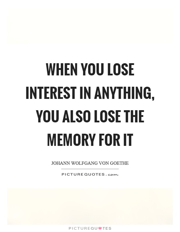 When you lose interest in anything, you also lose the memory for it Picture Quote #1