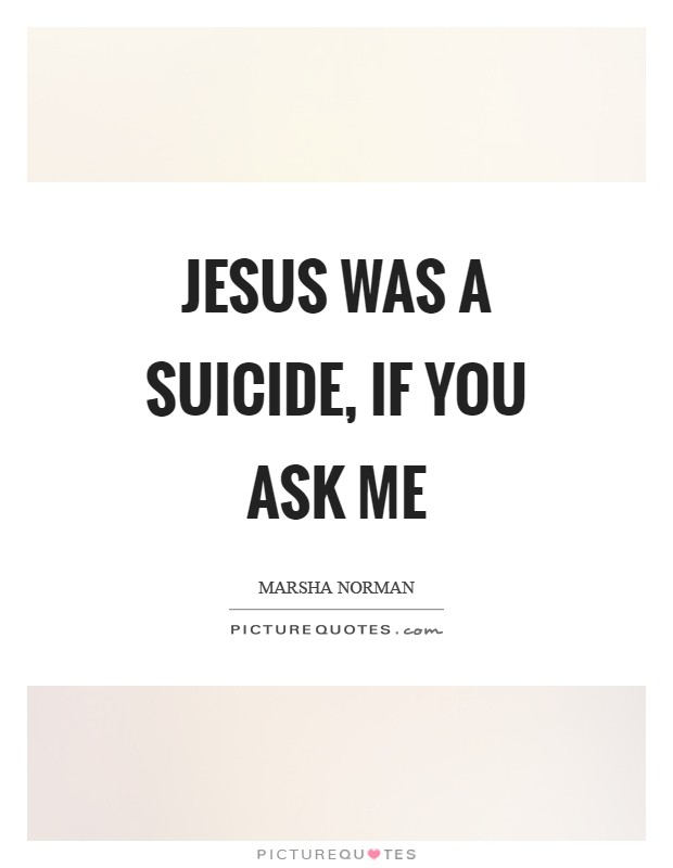Jesus was a suicide, if you ask me Picture Quote #1