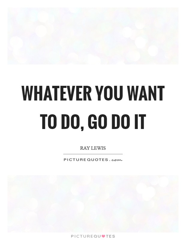 Whatever you want to do, go do it Picture Quote #1
