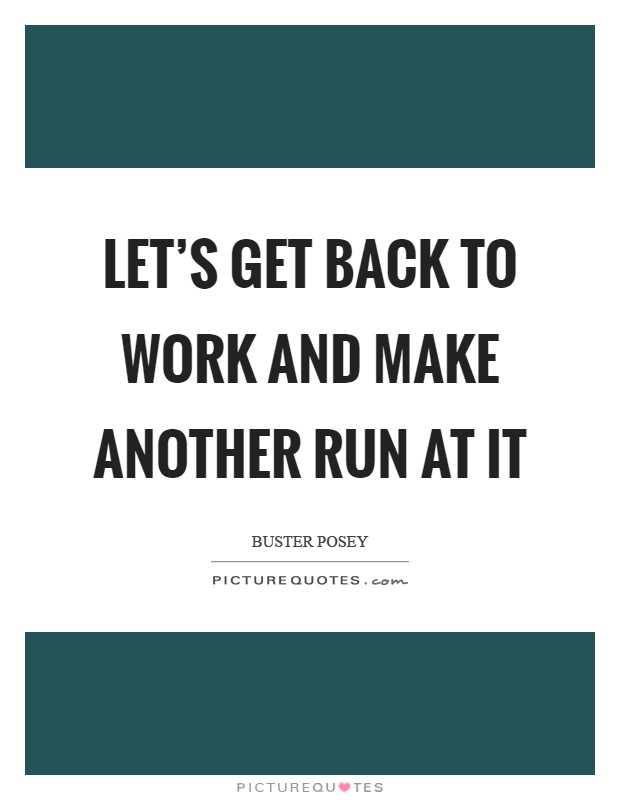 How To Make A Quote Enchanting Let's Get Back To Work And Make Another Run At It  Picture Quotes