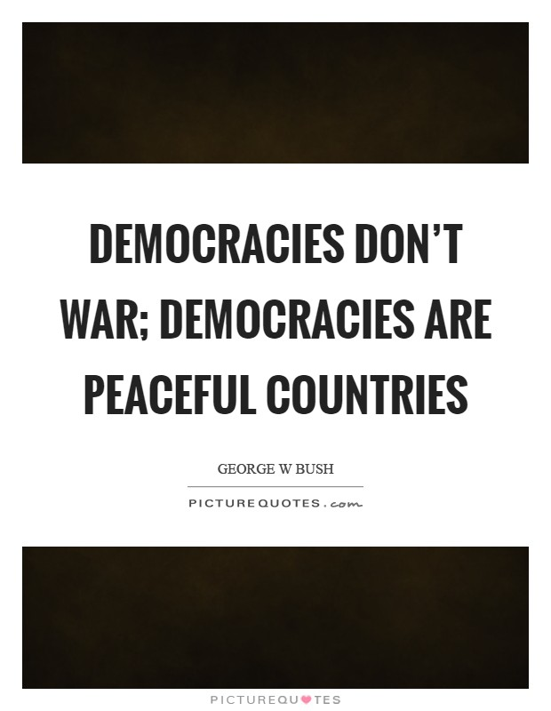Democracies don't war; democracies are peaceful countries Picture Quote #1