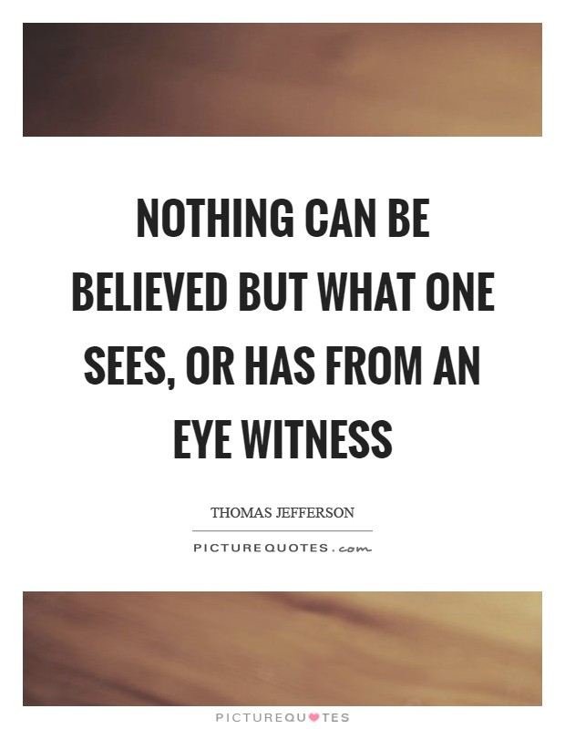 Nothing can be believed but what one sees, or has from an eye witness Picture Quote #1