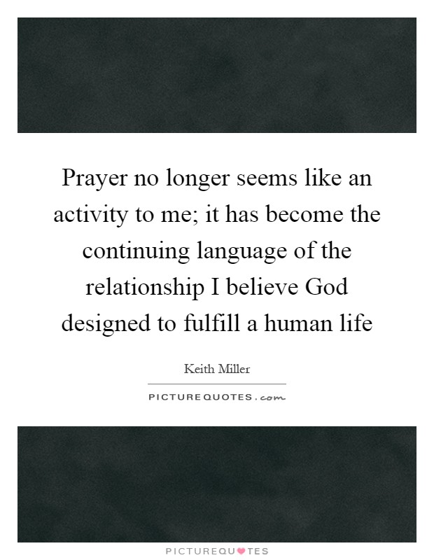 Prayer no longer seems like an activity to me; it has become the continuing language of the relationship I believe God designed to fulfill a human life Picture Quote #1