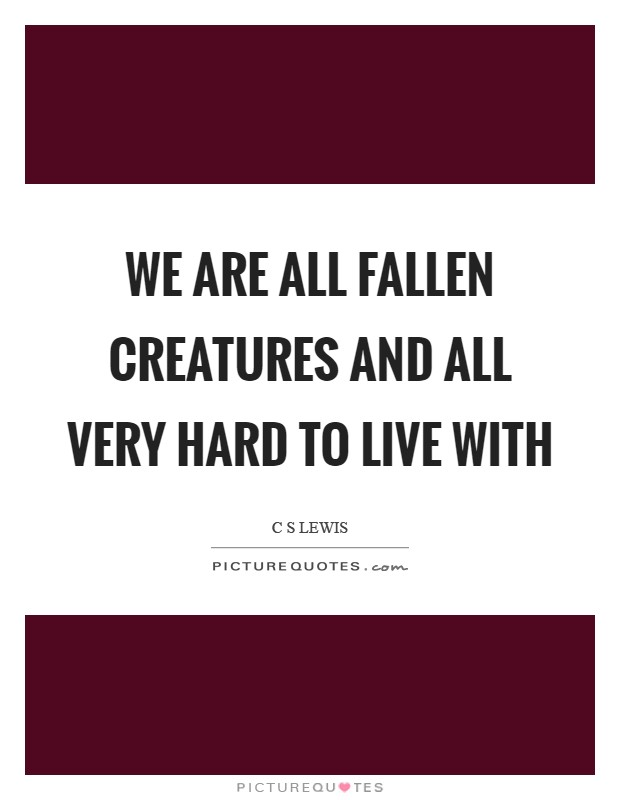 We are all fallen creatures and all very hard to live with Picture Quote #1