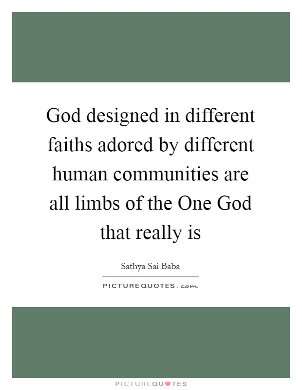 God designed in different faiths adored by different human communities are all limbs of the One God that really is Picture Quote #1
