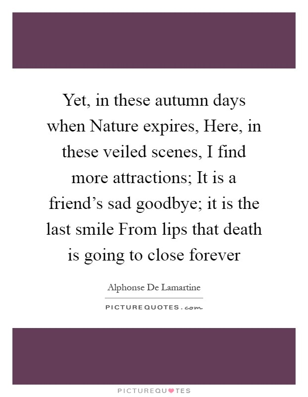 Yet, in these autumn days when Nature expires, Here, in these veiled scenes, I find more attractions; It is a friend's sad goodbye; it is the last smile From lips that death is going to close forever Picture Quote #1