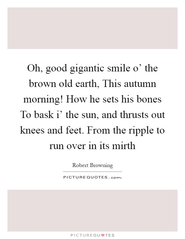 Oh, good gigantic smile o' the brown old earth, This autumn morning! How he sets his bones To bask i' the sun, and thrusts out knees and feet. From the ripple to run over in its mirth Picture Quote #1