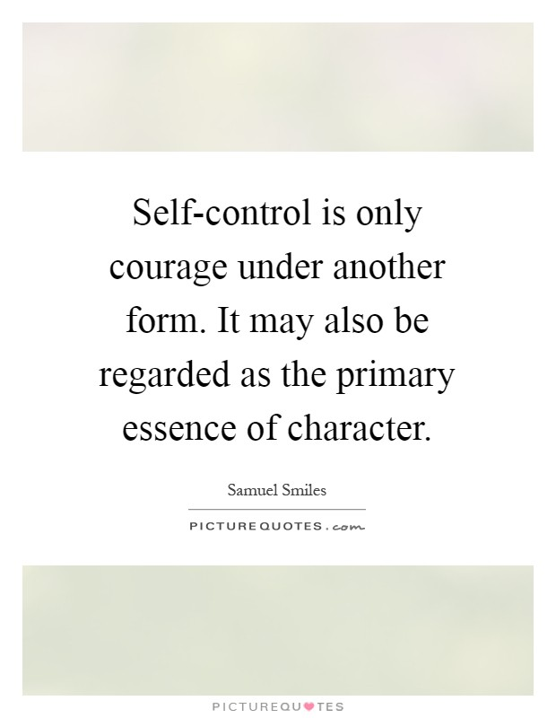 Self-control is only courage under another form. It may also be regarded as the primary essence of character Picture Quote #1