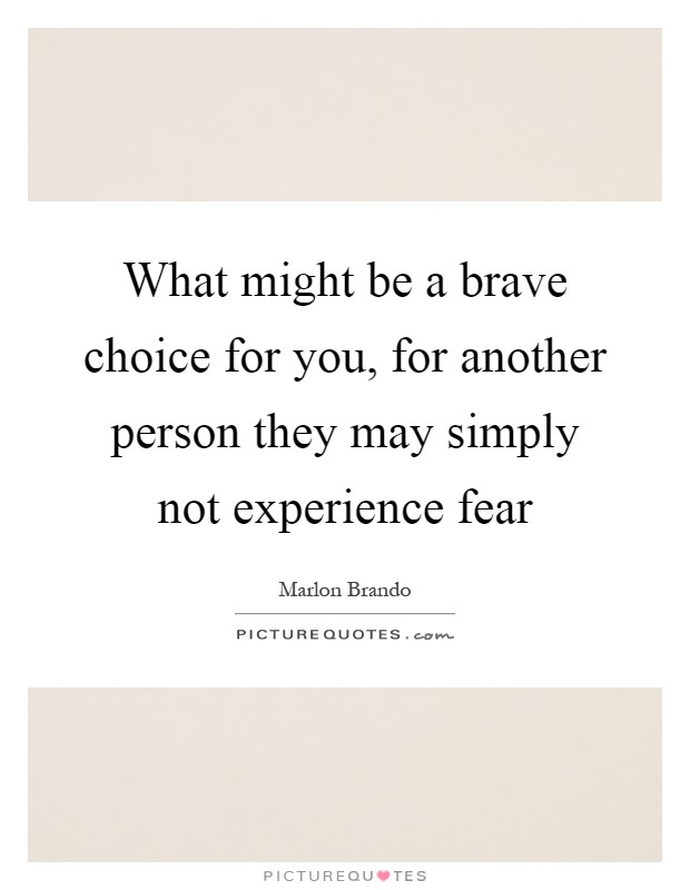 What might be a brave choice for you, for another person they may simply not experience fear Picture Quote #1
