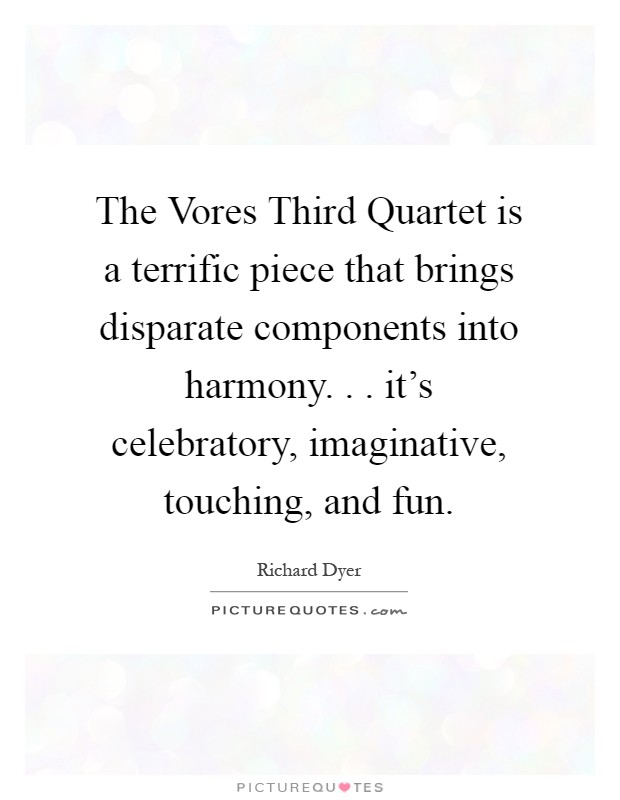 The Vores Third Quartet is a terrific piece that brings disparate components into harmony. . . it's celebratory, imaginative, touching, and fun Picture Quote #1
